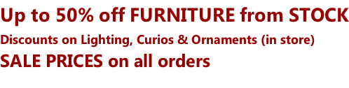 Up to 50% off FURNITURE from STOCK Discounts on Lighting, Curios & Ornaments (in store) SALE PRICES on all orders
